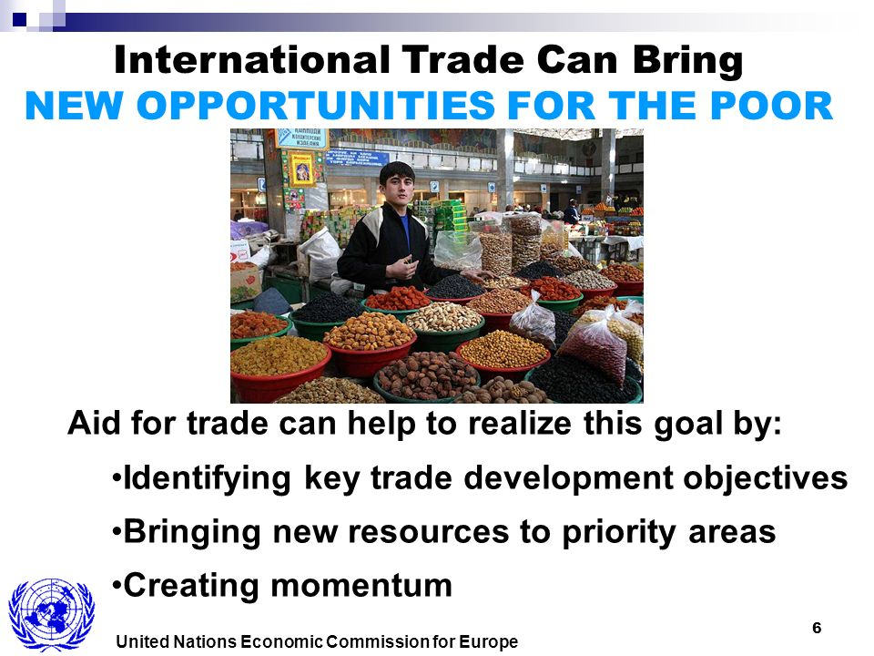 6 United Nations Economic Commission for Europe International Trade Can Bring NEW OPPORTUNITIES FOR THE POOR Aid for trade can help to realize this goal by: Identifying key trade development objectives Bringing new resources to priority areas Creating momentum