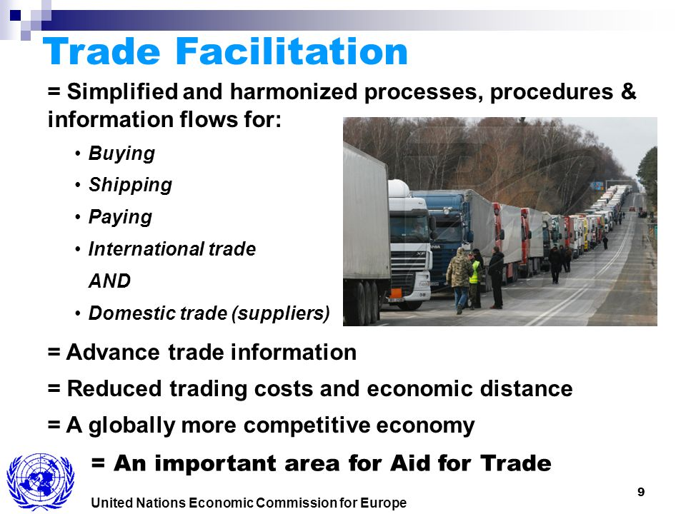 9 United Nations Economic Commission for Europe = Simplified and harmonized processes, procedures & information flows for: Buying Shipping Paying International trade AND Domestic trade (suppliers) = Advance trade information = Reduced trading costs and economic distance = A globally more competitive economy Trade Facilitation = An important area for Aid for Trade