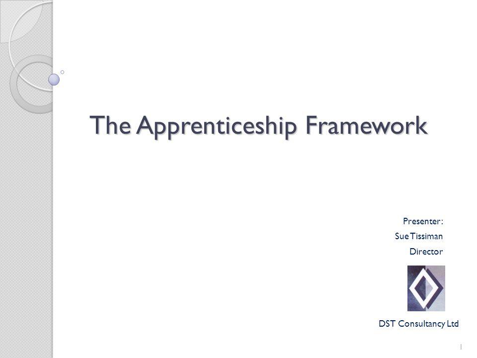 The Apprenticeship Framework 1 Presenter: Sue Tissiman Director DST Consultancy Ltd