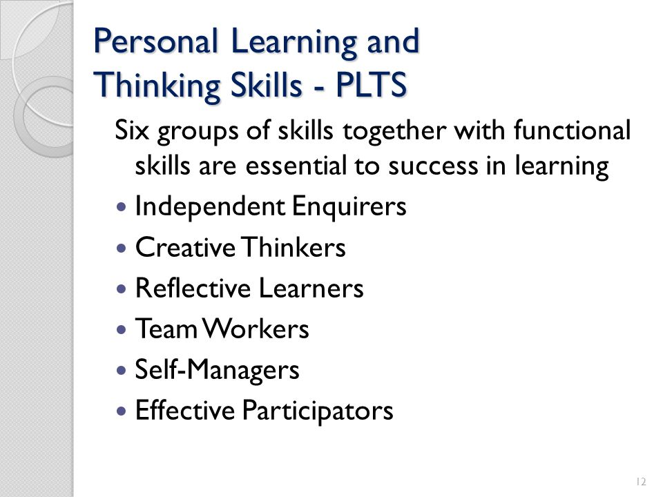 Personal Learning and Thinking Skills - PLTS Six groups of skills together with functional skills are essential to success in learning Independent Enq