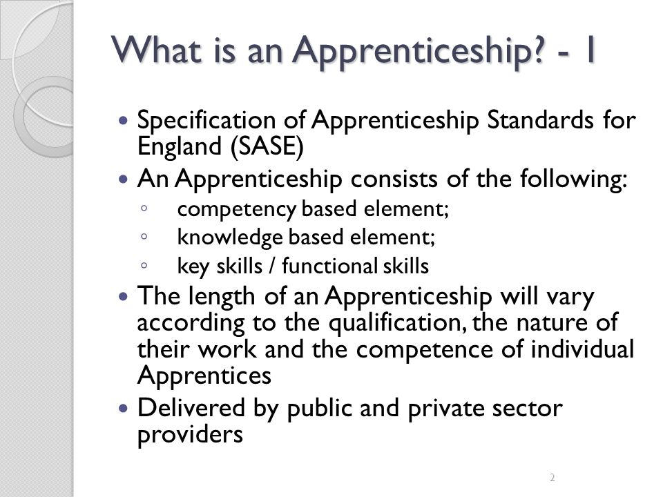 What is an Apprenticeship? - 1 Specification of Apprenticeship Standards for England (SASE) An Apprenticeship consists of the following: competency ba