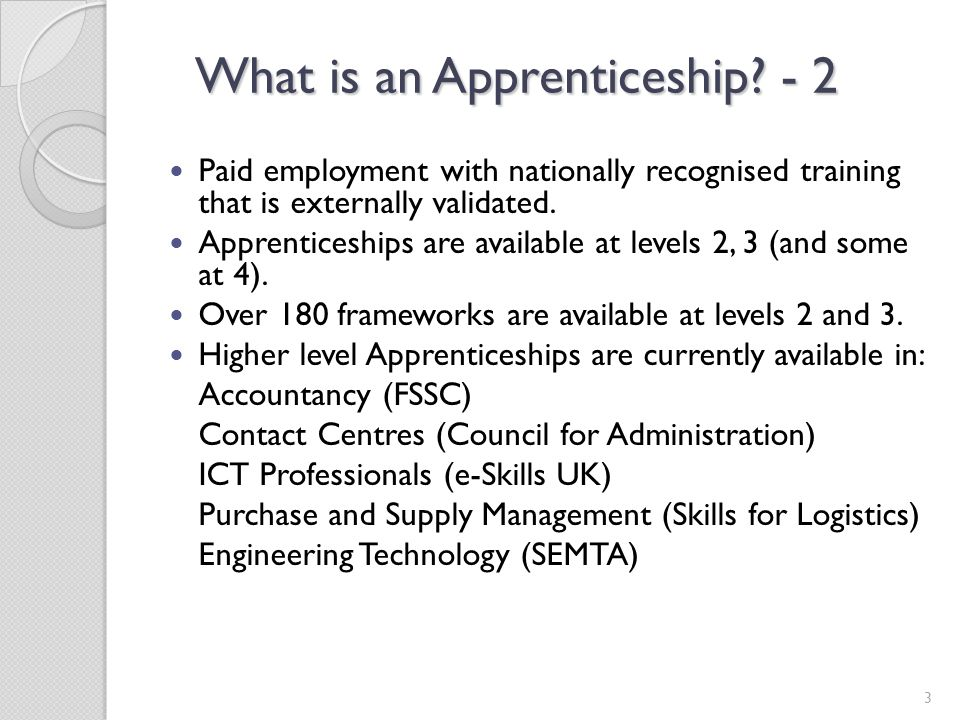 What is an Apprenticeship? - 2 Paid employment with nationally recognised training that is externally validated. Apprenticeships are available at leve