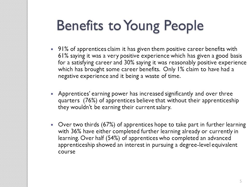 5 Benefits to Young People 91% of apprentices claim it has given them positive career benefits with 61% saying it was a very positive experience which