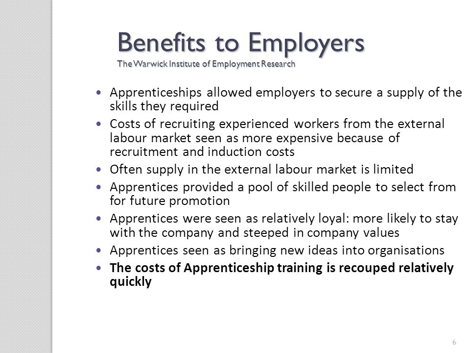 6 Benefits to Employers The Warwick Institute of Employment Research Apprenticeships allowed employers to secure a supply of the skills they required