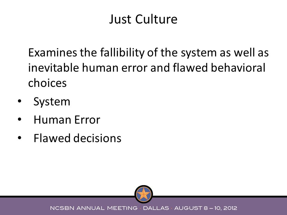 Just Culture Examines the fallibility of the system as well as inevitable human error and flawed behavioral choices System Human Error Flawed decision
