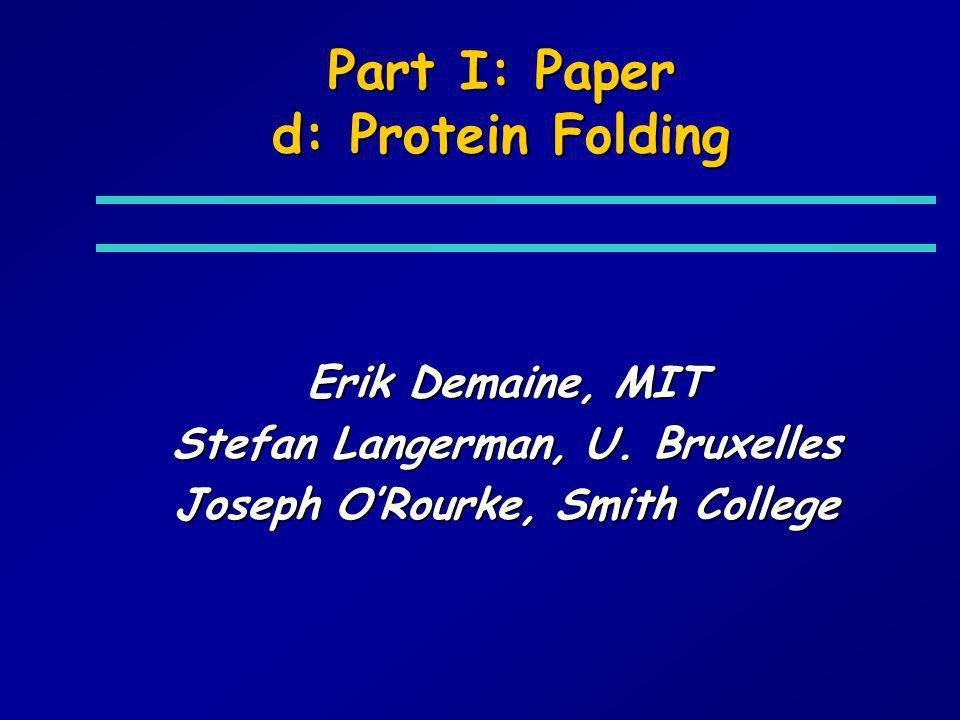 Part I: Paper d: Protein Folding Erik Demaine, MIT Stefan Langerman, U. Bruxelles Joseph ORourke, Smith College