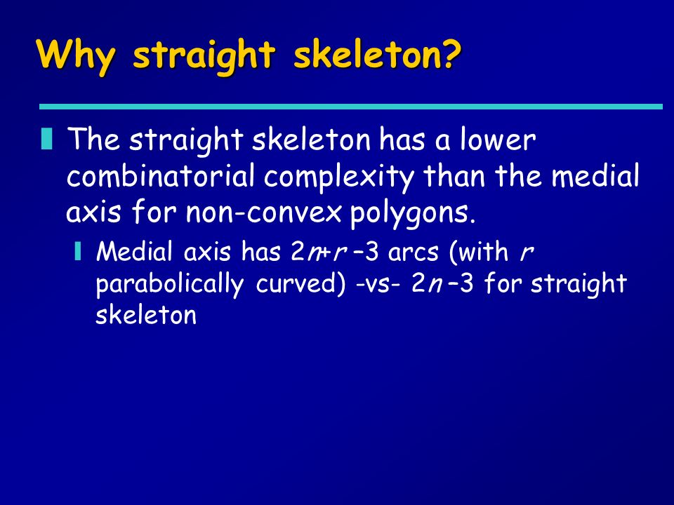 Why straight skeleton? zThe straight skeleton has a lower combinatorial complexity than the medial axis for non-convex polygons. yMedial axis has 2n+r