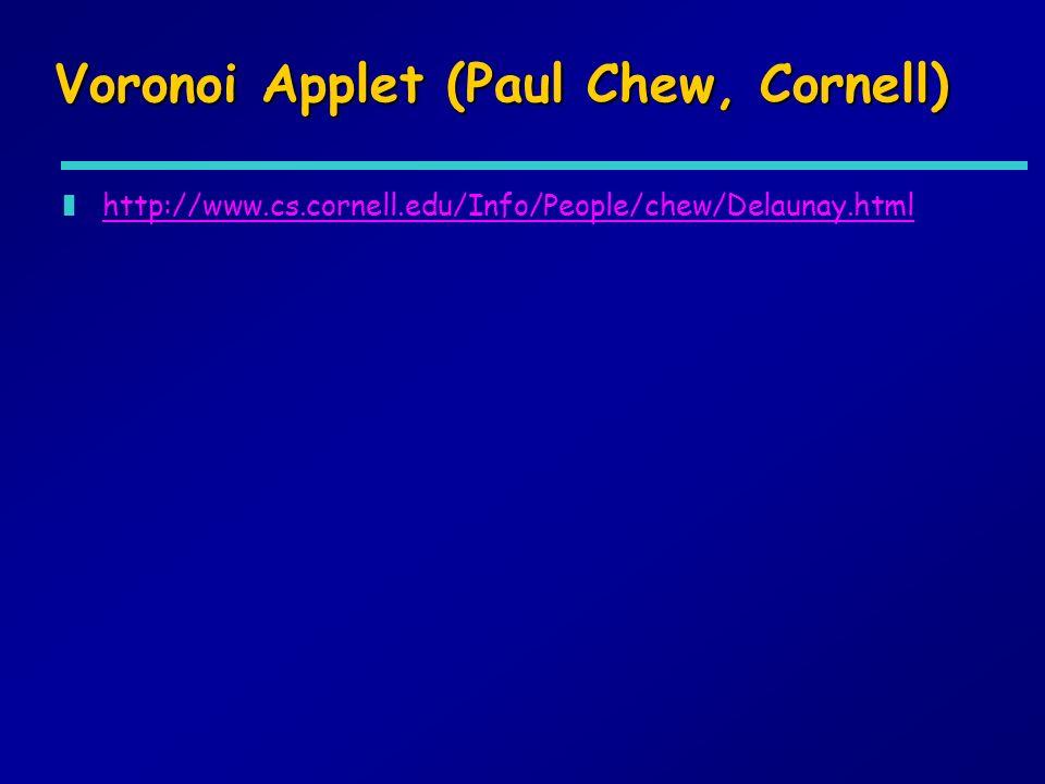Voronoi Applet (Paul Chew, Cornell) zhttp://www.cs.cornell.edu/Info/People/chew/Delaunay.htmlhttp://www.cs.cornell.edu/Info/People/chew/Delaunay.html