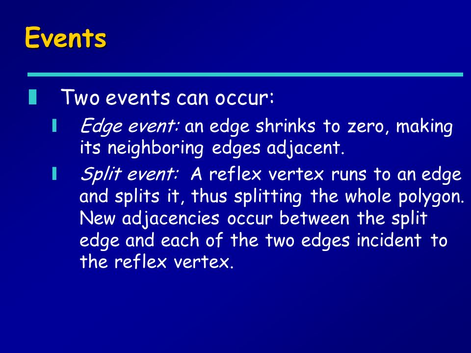 Events zTwo events can occur: yEdge event: an edge shrinks to zero, making its neighboring edges adjacent.
