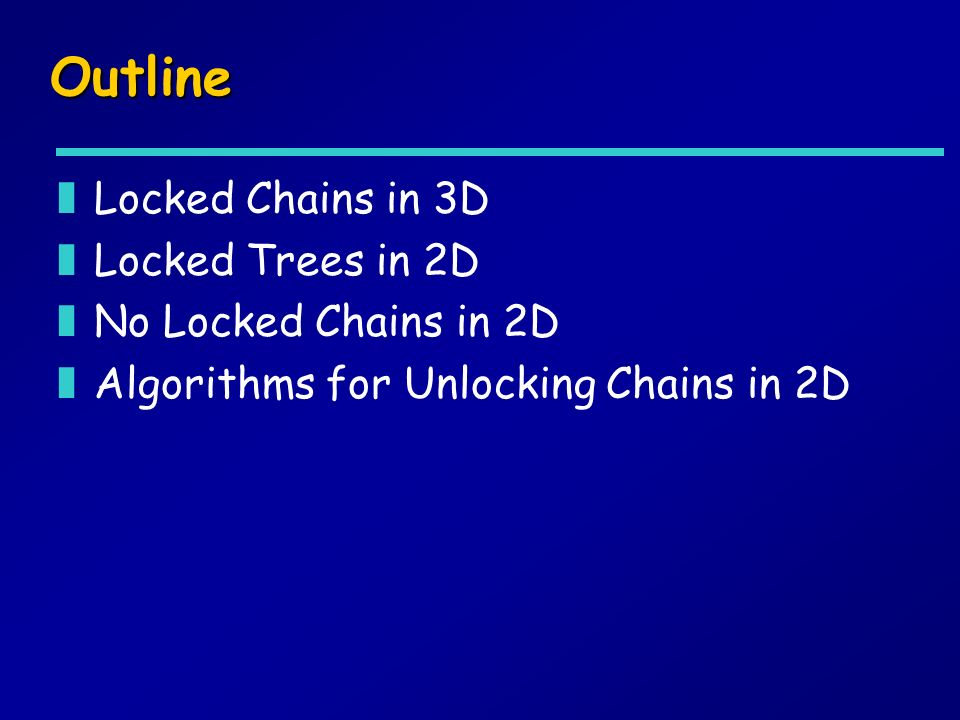 Outline zLocked Chains in 3D zLocked Trees in 2D zNo Locked Chains in 2D zAlgorithms for Unlocking Chains in 2D