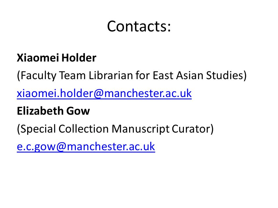 Contacts: Xiaomei Holder (Faculty Team Librarian for East Asian Studies) xiaomei.holder@manchester.ac.uk Elizabeth Gow (Special Collection Manuscript