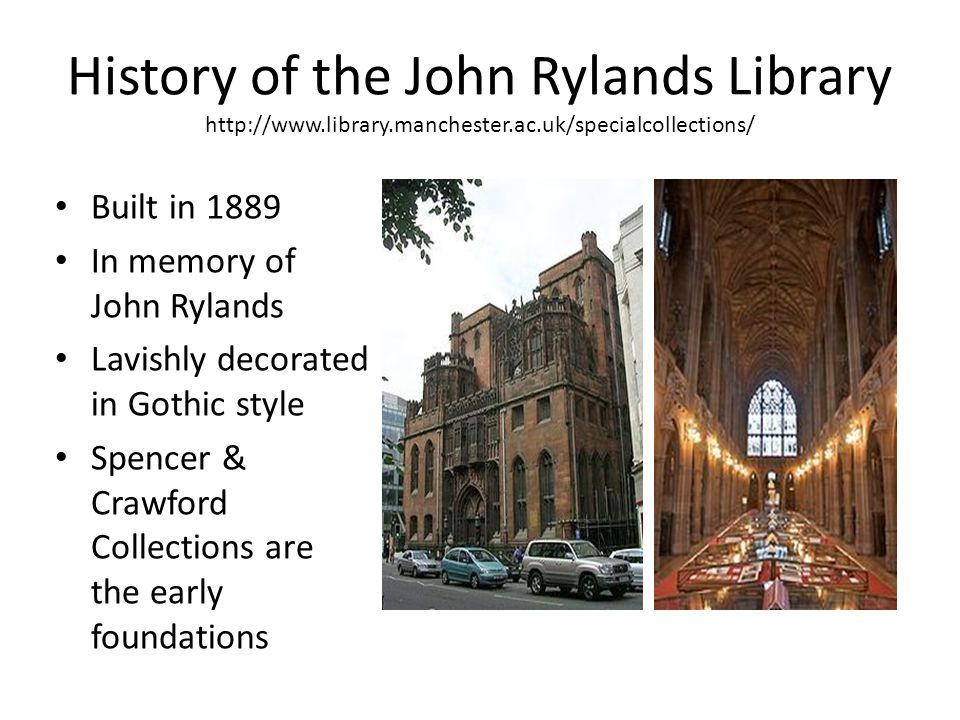 History of the John Rylands Library http://www.library.manchester.ac.uk/specialcollections/ Built in 1889 In memory of John Rylands Lavishly decorated