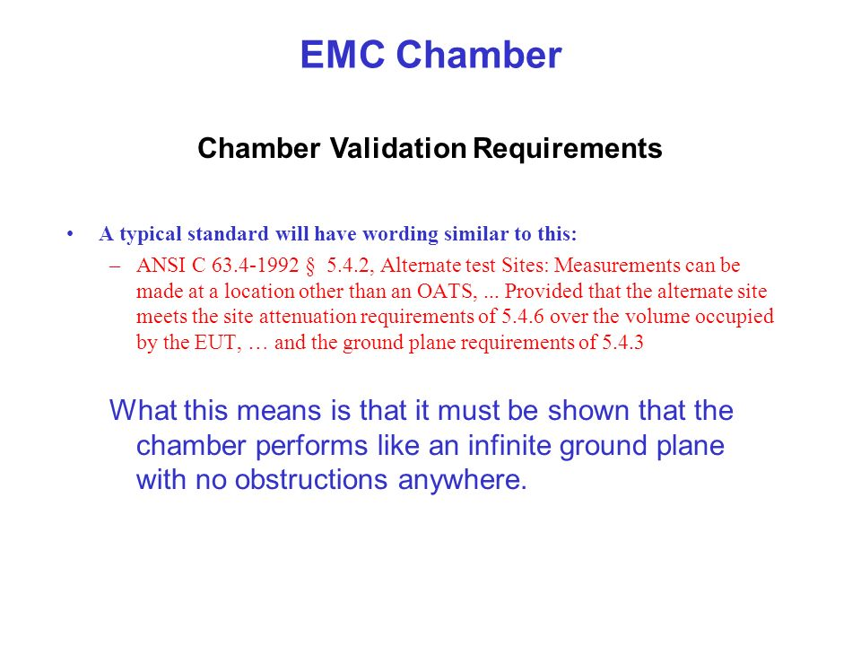 EMC Chamber A typical standard will have wording similar to this: –ANSI C 63.4-1992 § 5.4.2, Alternate test Sites: Measurements can be made at a locat