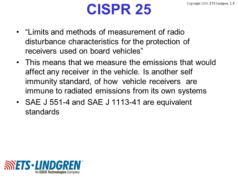 Copyright 2003, ETS-Lindgren, L.P. CISPR 25 Limits and methods of measurement of radio disturbance characteristics for the protection of receivers use