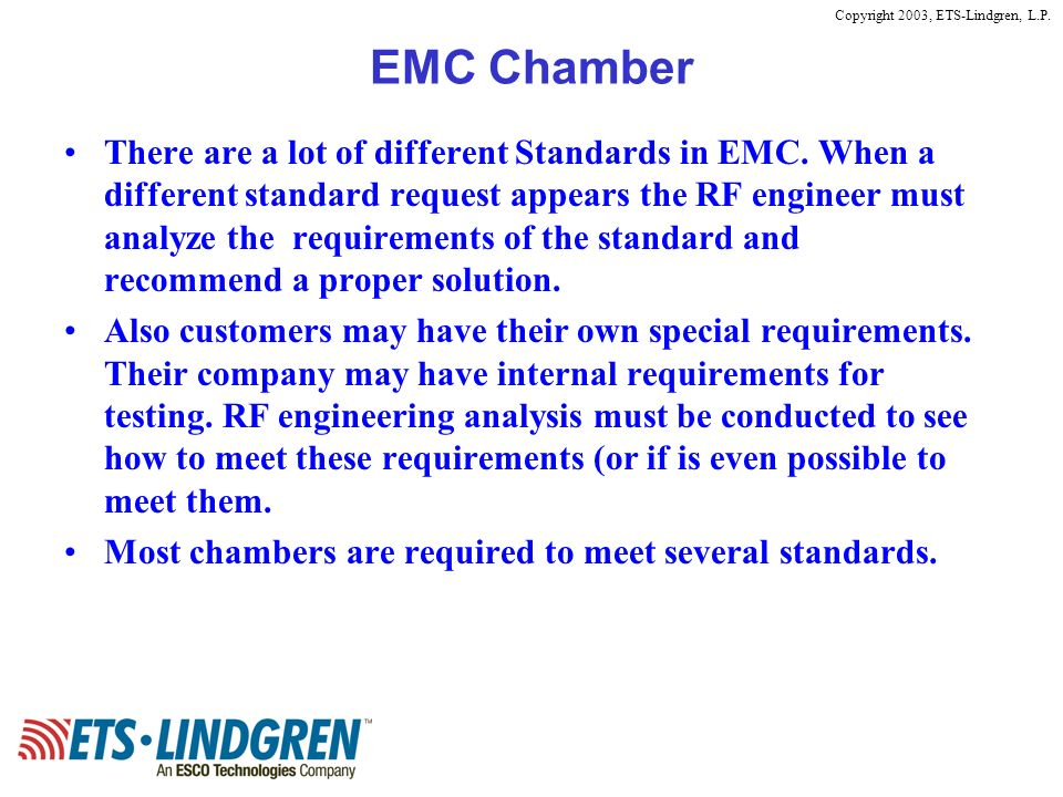 Copyright 2003, ETS-Lindgren, L.P. EMC Chamber There are a lot of different Standards in EMC. When a different standard request appears the RF enginee