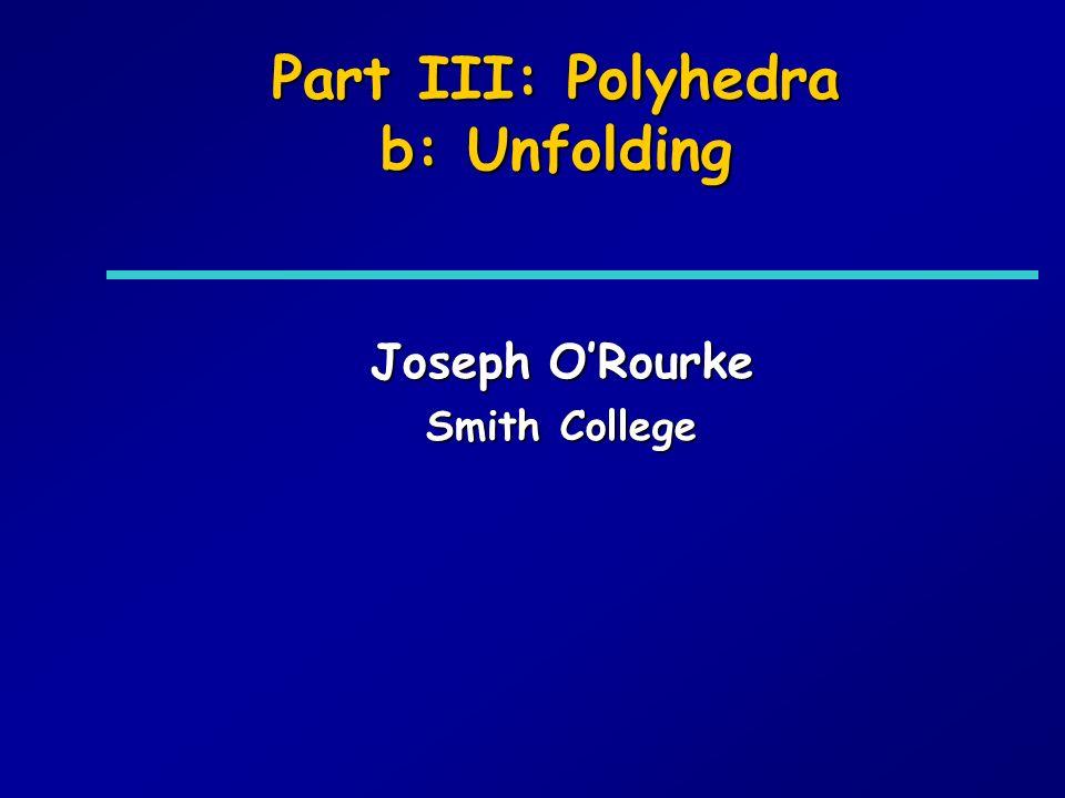 Part III: Polyhedra b: Unfolding Joseph ORourke Smith College
