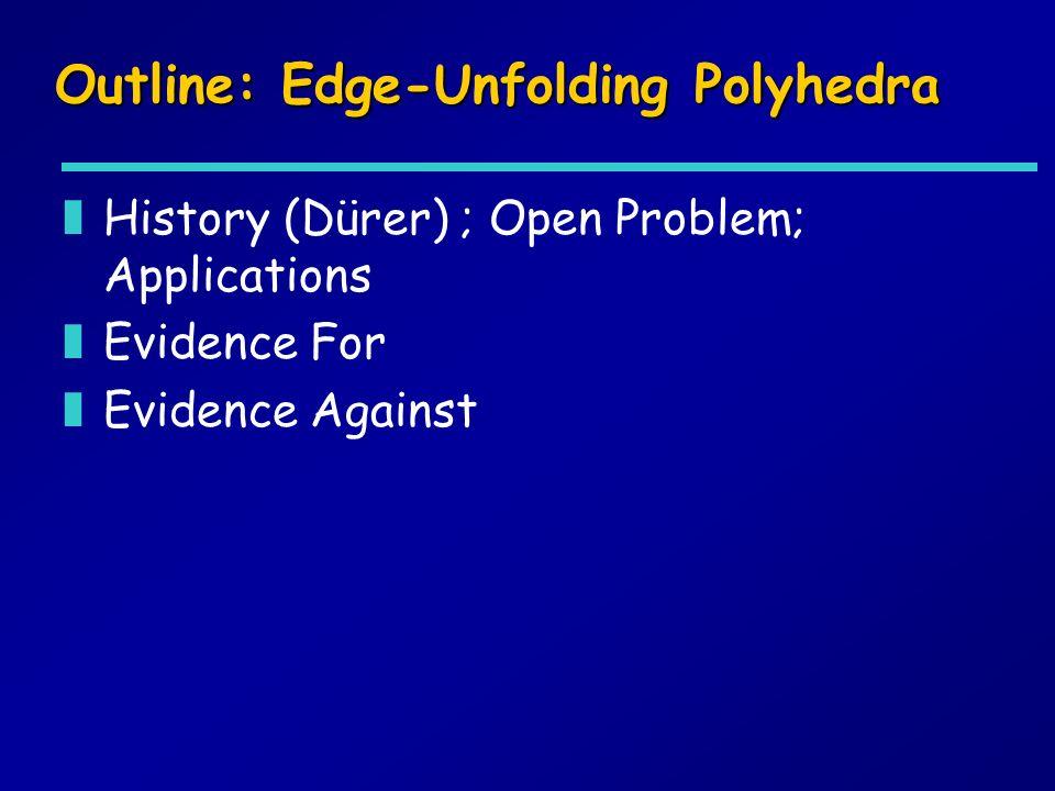 Outline: Edge-Unfolding Polyhedra zHistory (Dürer) ; Open Problem; Applications zEvidence For zEvidence Against