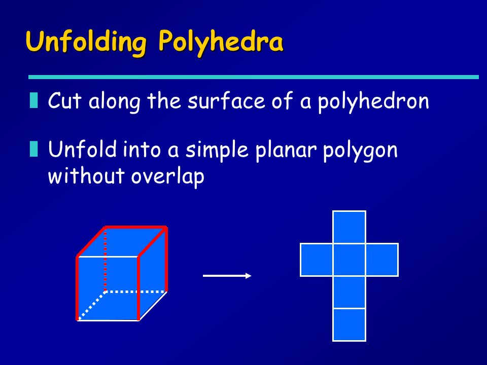 Unfolding Polyhedra zCut along the surface of a polyhedron zUnfold into a simple planar polygon without overlap
