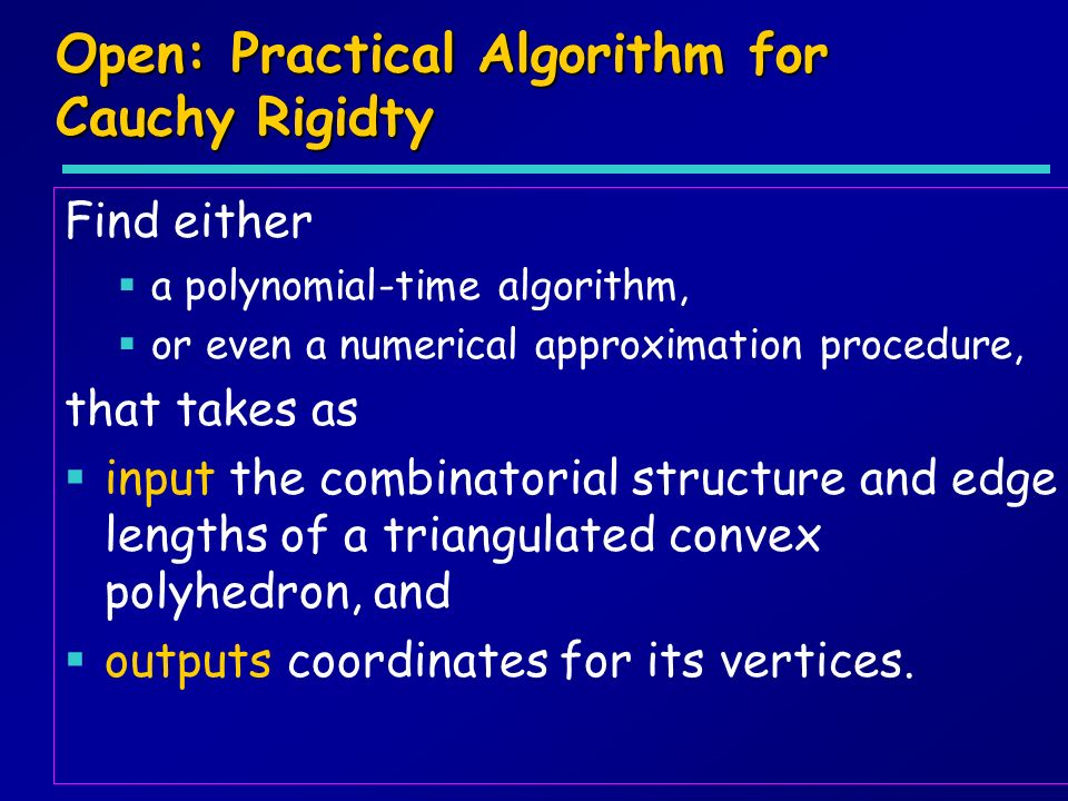 Open: Practical Algorithm for Cauchy Rigidty Find either a polynomial-time algorithm, or even a numerical approximation procedure, that takes as input the combinatorial structure and edge lengths of a triangulated convex polyhedron, and outputs coordinates for its vertices.