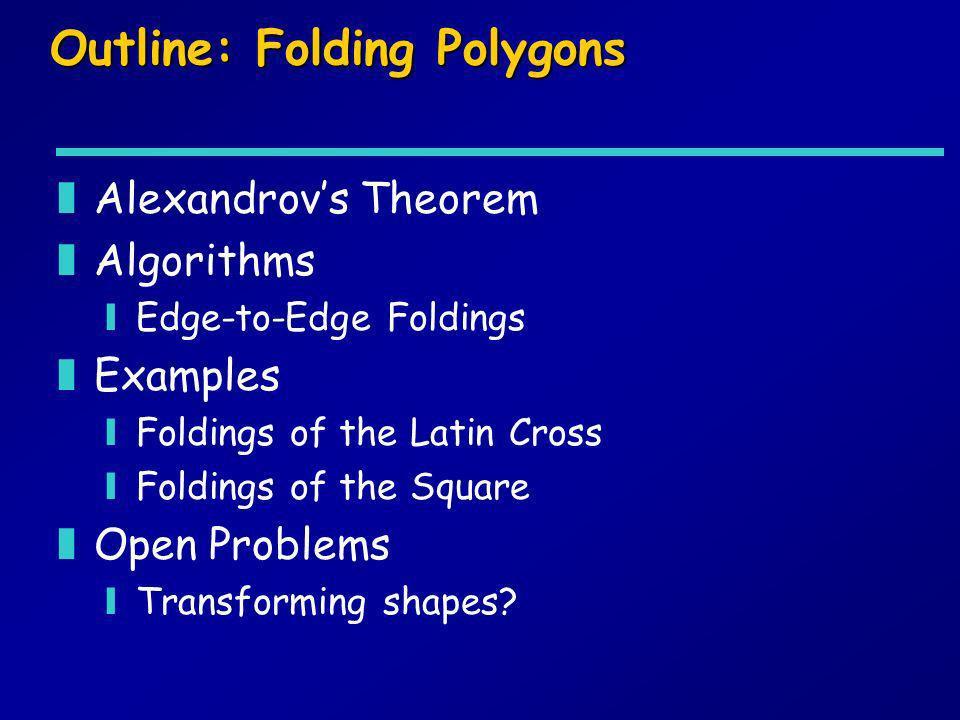 Outline: Folding Polygons zAlexandrovs Theorem zAlgorithms yEdge-to-Edge Foldings zExamples yFoldings of the Latin Cross yFoldings of the Square zOpen