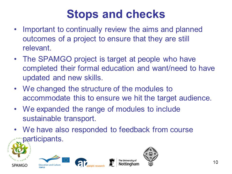 10 Stops and checks Important to continually review the aims and planned outcomes of a project to ensure that they are still relevant.