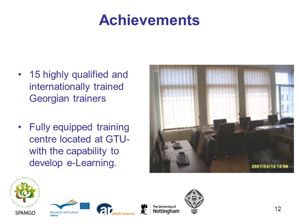12 Achievements 15 highly qualified and internationally trained Georgian trainers Fully equipped training centre located at GTU- with the capability t