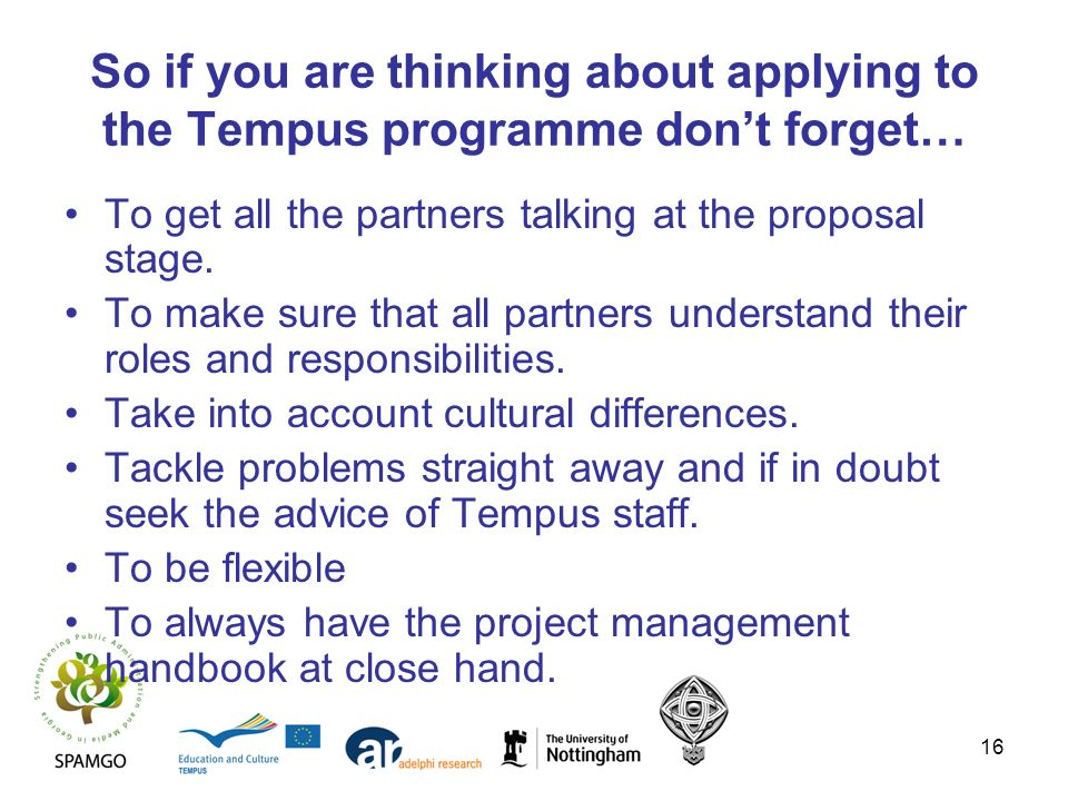 16 So if you are thinking about applying to the Tempus programme dont forget… To get all the partners talking at the proposal stage. To make sure that