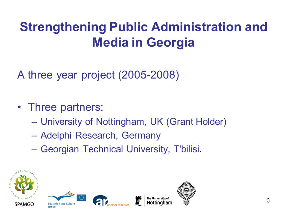 3 Strengthening Public Administration and Media in Georgia A three year project (2005-2008) Three partners: –University of Nottingham, UK (Grant Holde