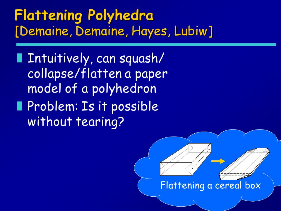 Flattening Polyhedra [Demaine, Demaine, Hayes, Lubiw] zIntuitively, can squash/ collapse/flatten a paper model of a polyhedron zProblem: Is it possible without tearing.
