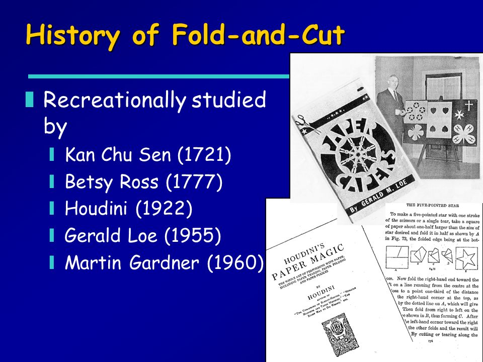History of Fold-and-Cut zRecreationally studied by yKan Chu Sen (1721) yBetsy Ross (1777) yHoudini (1922) yGerald Loe (1955) yMartin Gardner (1960)