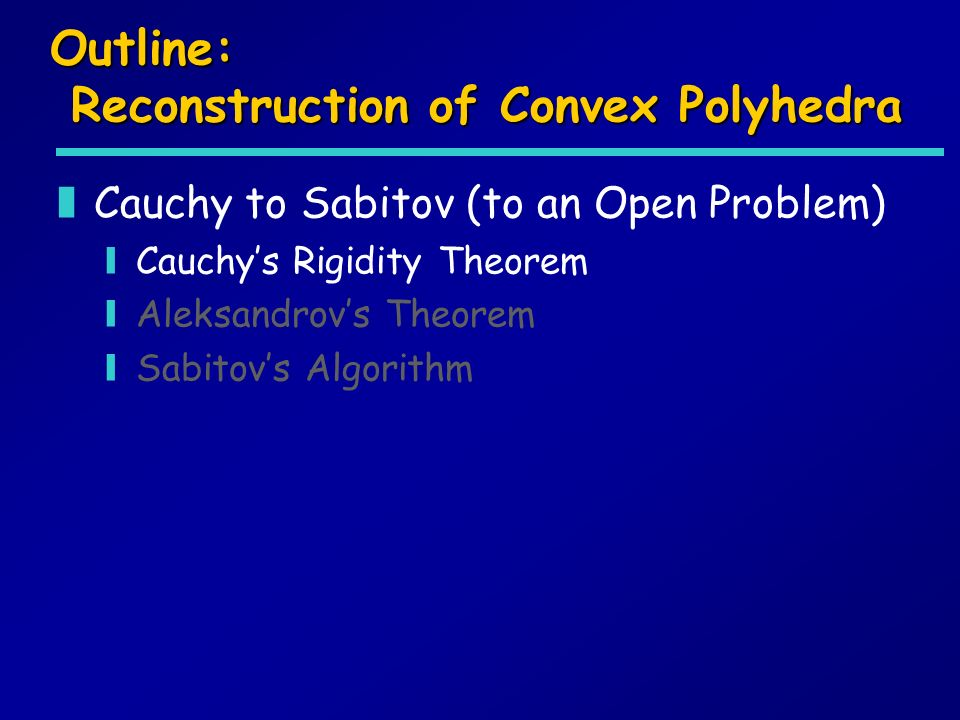 Outline: Reconstruction of Convex Polyhedra zCauchy to Sabitov (to an Open Problem) yCauchys Rigidity Theorem yAleksandrovs Theorem ySabitovs Algorithm