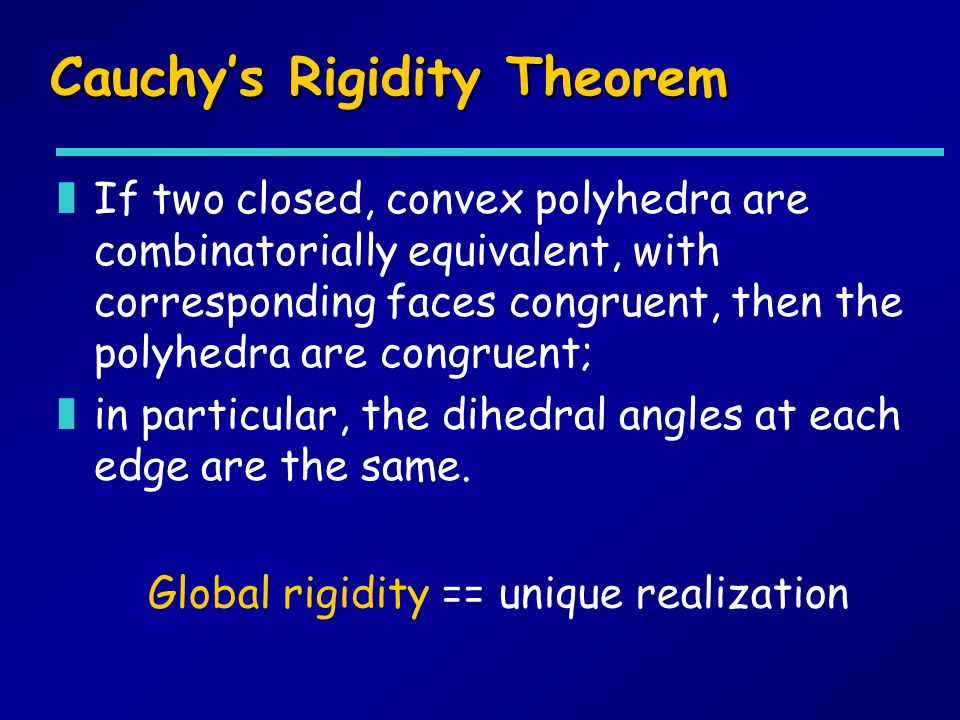 Cauchys Rigidity Theorem zIf two closed, convex polyhedra are combinatorially equivalent, with corresponding faces congruent, then the polyhedra are congruent; zin particular, the dihedral angles at each edge are the same.