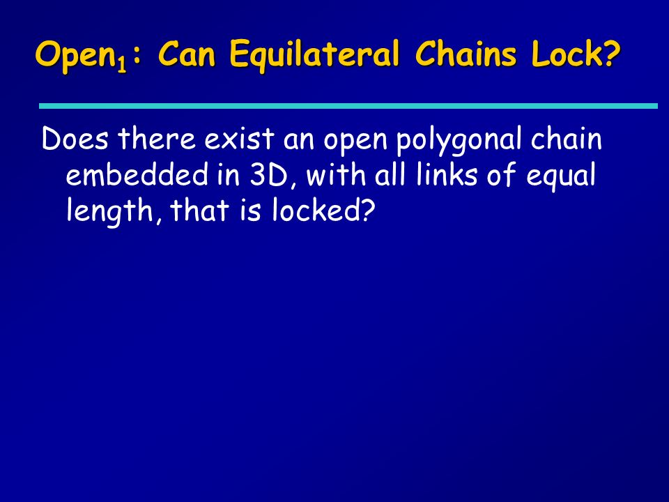 Open 1 : Can Equilateral Chains Lock? Does there exist an open polygonal chain embedded in 3D, with all links of equal length, that is locked?