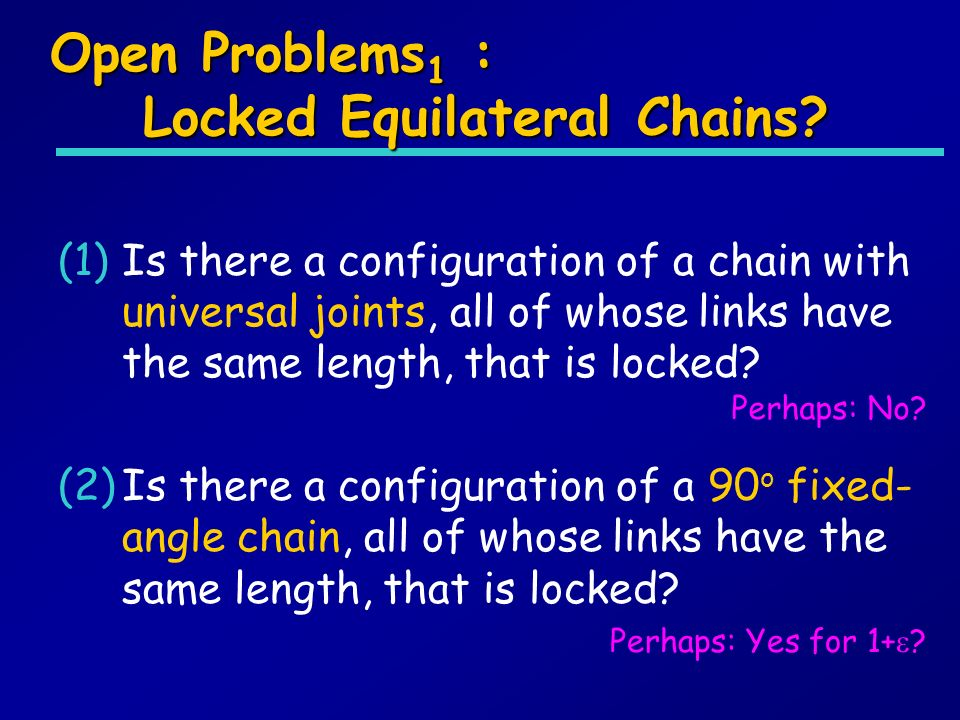 Open Problems 1 : Locked Equilateral Chains? (1)Is there a configuration of a chain with universal joints, all of whose links have the same length, th