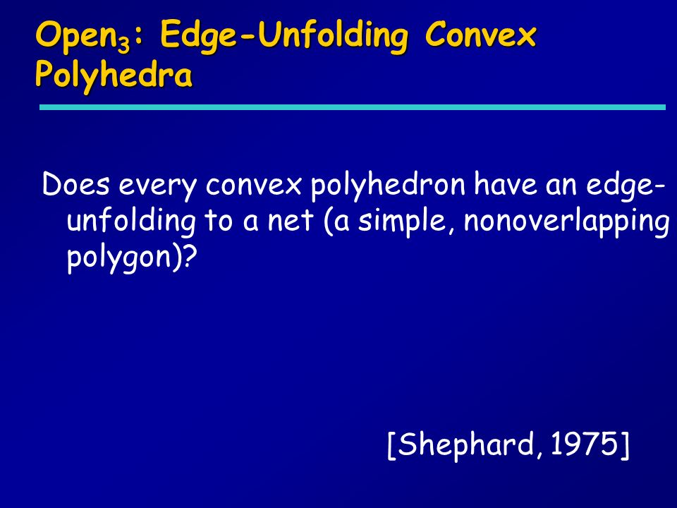 Open 3 : Edge-Unfolding Convex Polyhedra Does every convex polyhedron have an edge- unfolding to a net (a simple, nonoverlapping polygon)? [Shephard,