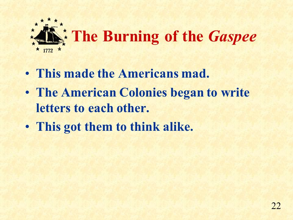21 The Burning of the Gaspee This made Americans very mad because they wanted to keep their own courts.