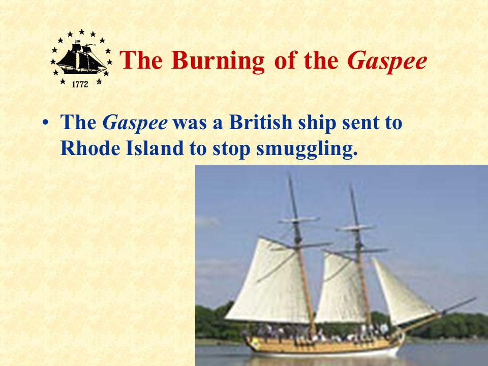 6 The Burning of the Gaspee Many people in Rhode Island tried to avoid paying taxes on these things they bought and sold.