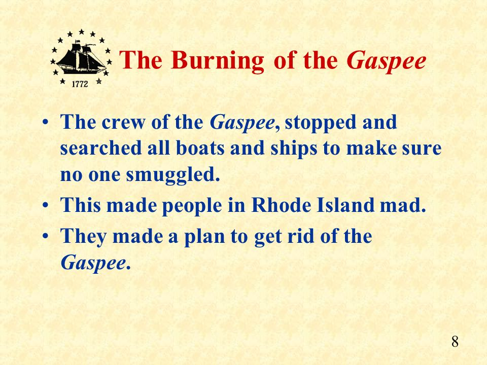 7 The Burning of the Gaspee The Gaspee was a British ship sent to Rhode Island to stop smuggling.