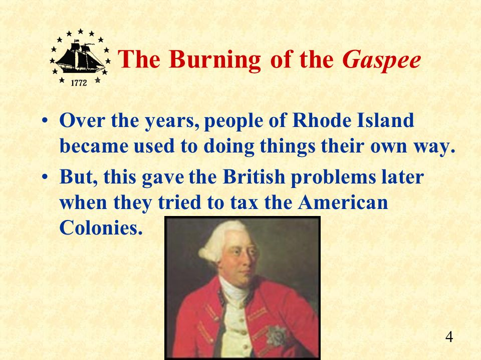 3 The Burning of the Gaspee The Colony of Rhode Island gave its people many freedoms: freedom to elect their own Governor freedom for their own court