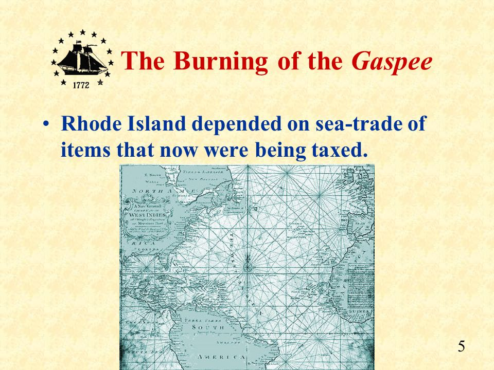 4 The Burning of the Gaspee Over the years, people of Rhode Island became used to doing things their own way. But, this gave the British problems late