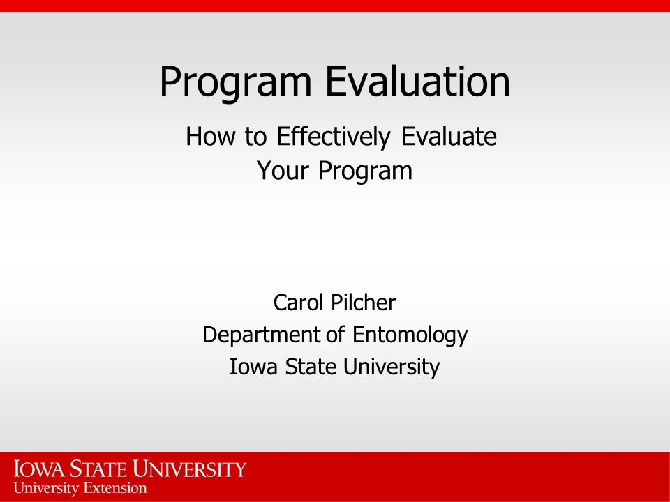 Program Evaluation How to Effectively Evaluate Your Program Carol Pilcher Department of Entomology Iowa State University