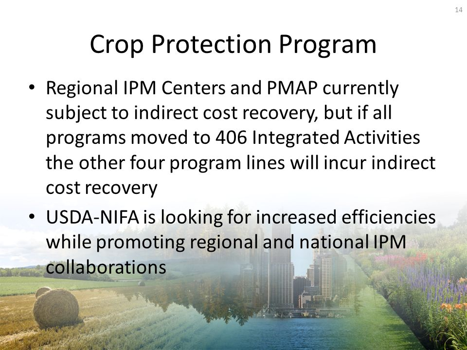 Crop Protection Program Regional IPM Centers and PMAP currently subject to indirect cost recovery, but if all programs moved to 406 Integrated Activities the other four program lines will incur indirect cost recovery USDA-NIFA is looking for increased efficiencies while promoting regional and national IPM collaborations 14