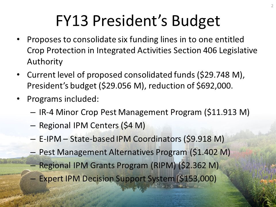 FY13 Presidents Budget Proposes to consolidate six funding lines in to one entitled Crop Protection in Integrated Activities Section 406 Legislative Authority Current level of proposed consolidated funds ($ M), Presidents budget ($ M), reduction of $692,000.