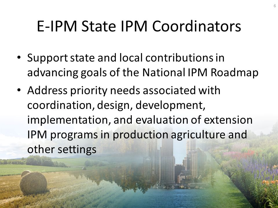E-IPM State IPM Coordinators Support state and local contributions in advancing goals of the National IPM Roadmap Address priority needs associated with coordination, design, development, implementation, and evaluation of extension IPM programs in production agriculture and other settings 6