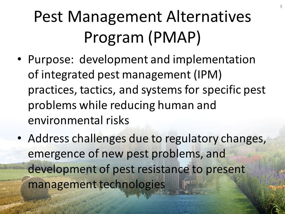Pest Management Alternatives Program (PMAP) Purpose: development and implementation of integrated pest management (IPM) practices, tactics, and systems for specific pest problems while reducing human and environmental risks Address challenges due to regulatory changes, emergence of new pest problems, and development of pest resistance to present management technologies 8