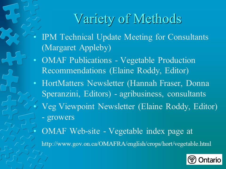 Variety of Methods IPM Technical Update Meeting for Consultants (Margaret Appleby) OMAF Publications - Vegetable Production Recommendations (Elaine Roddy, Editor) HortMatters Newsletter (Hannah Fraser, Donna Speranzini, Editors) - agribusiness, consultants Veg Viewpoint Newsletter (Elaine Roddy, Editor) - growers OMAF Web-site - Vegetable index page at http://www.gov.on.ca/OMAFRA/english/crops/hort/vegetable.html