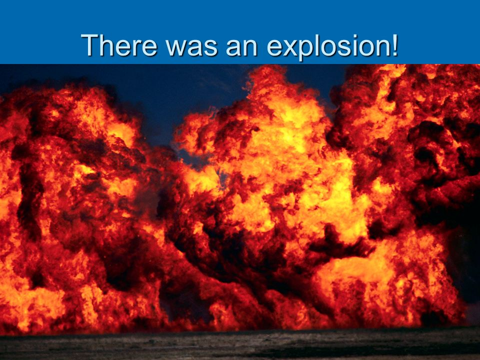 There was an explosion!