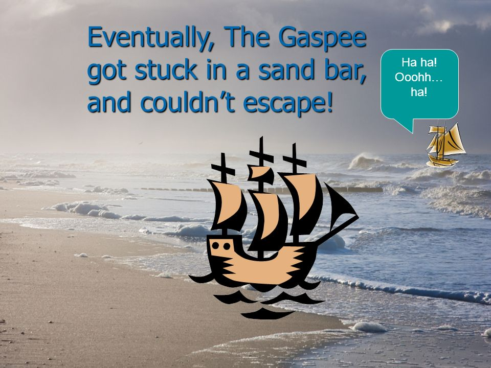 Eventually, The Gaspee got stuck in a sand bar, and couldnt escape! Ha ha! Ooohh… ha!