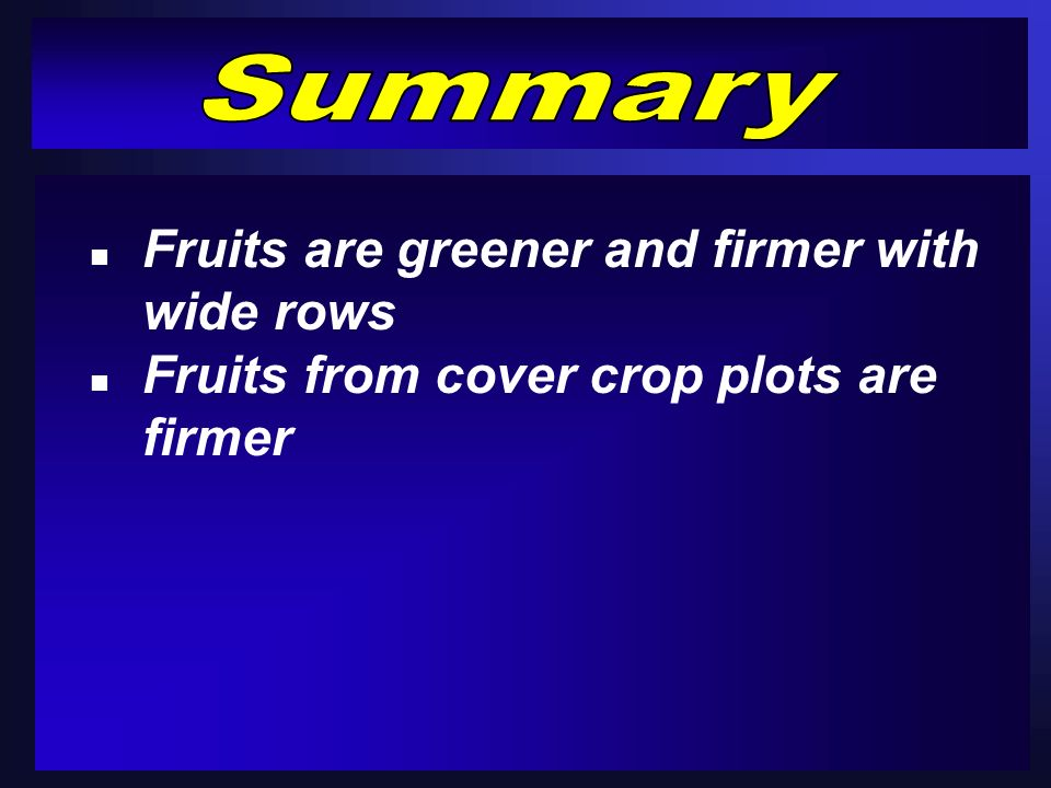 n Fruits are greener and firmer with wide rows n Fruits from cover crop plots are firmer