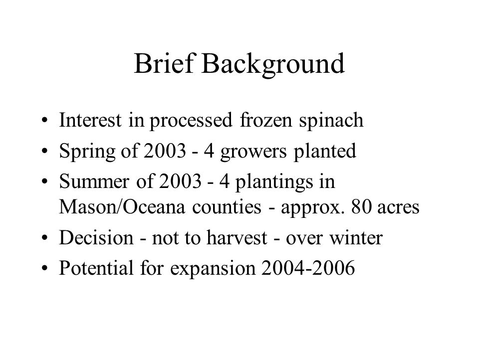 Brief Background Interest in processed frozen spinach Spring of 2003 - 4 growers planted Summer of 2003 - 4 plantings in Mason/Oceana counties - approx.